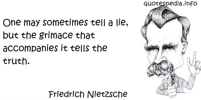 Friedrich Nietzsche - One may sometimes tell a lie, but the grimace that accompanies it tells the truth.