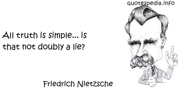 Friedrich Nietzsche - All truth is simple... is that not doubly a lie?