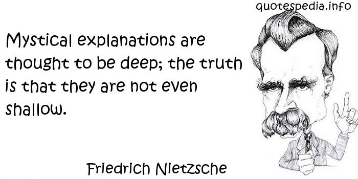 Friedrich Nietzsche - Mystical explanations are thought to be deep; the truth is that they are not even shallow.