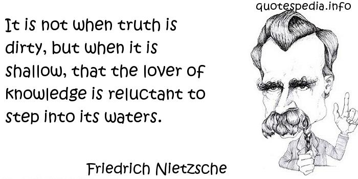 Friedrich Nietzsche - It is not when truth is dirty, but when it is shallow, that the lover of knowledge is reluctant to step into its waters.