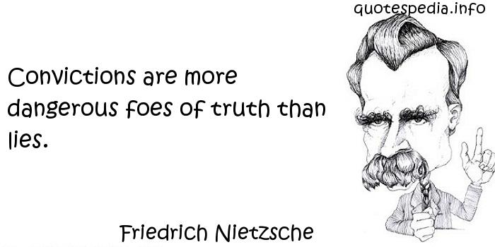 Friedrich Nietzsche - Convictions are more dangerous foes of truth than lies.