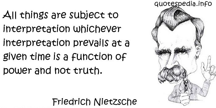 Friedrich Nietzsche - All things are subject to interpretation whichever interpretation prevails at a given time is a function of power and not truth.