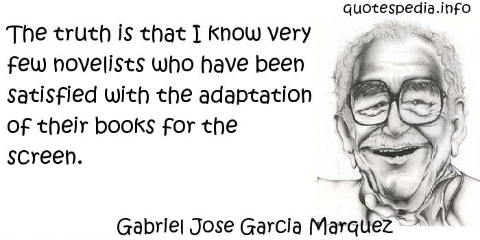 Gabriel Jose Garcia Marquez - The truth is that I know very few novelists who have been satisfied with the adaptation of their books for the screen.