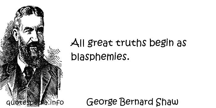 George Bernard Shaw - All great truths begin as blasphemies.