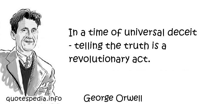 George Orwell - In a time of universal deceit - telling the truth is a revolutionary act.