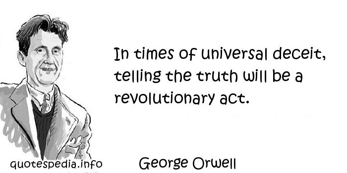 George Orwell - In times of universal deceit, telling the truth will be a revolutionary act.