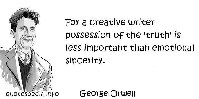 George Orwell - For a creative writer possession of the 'truth' is less important than emotional sincerity.