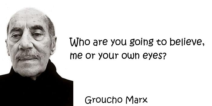 Groucho Marx - Who are you going to believe, me or your own eyes?