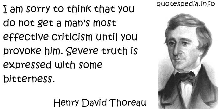Henry David Thoreau - I am sorry to think that you do not get a man's most effective criticism until you provoke him. Severe truth is expressed with some bitterness.
