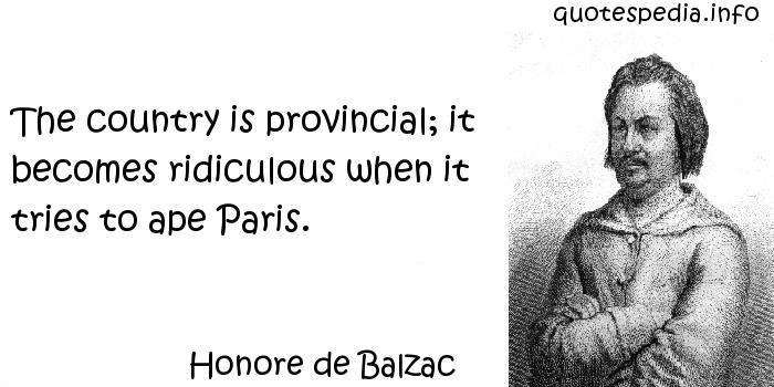 Honore de Balzac - The country is provincial; it becomes ridiculous when it tries to ape Paris.
