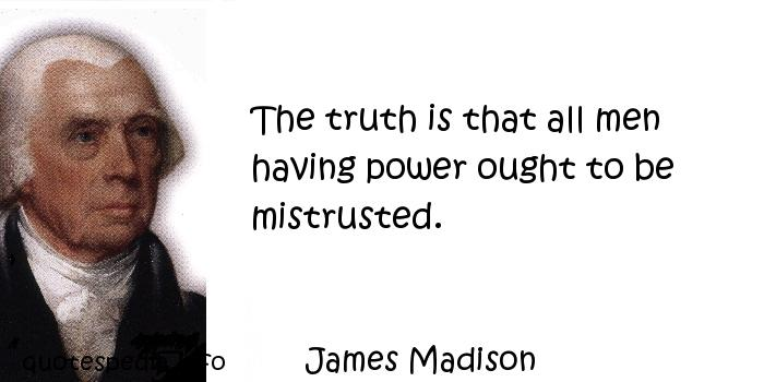 James Madison - The truth is that all men having power ought to be mistrusted.