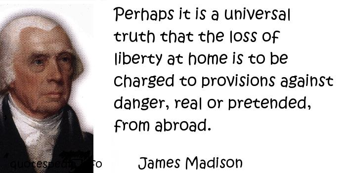 James Madison - Perhaps it is a universal truth that the loss of liberty at home is to be charged to provisions against danger, real or pretended, from abroad.