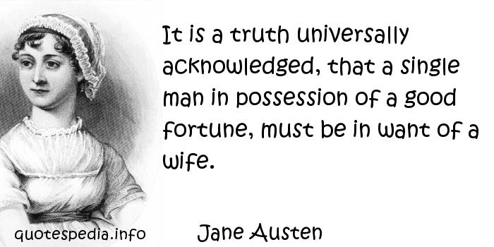 Jane Austen - It is a truth universally acknowledged, that a single man in possession of a good fortune, must be in want of a wife.