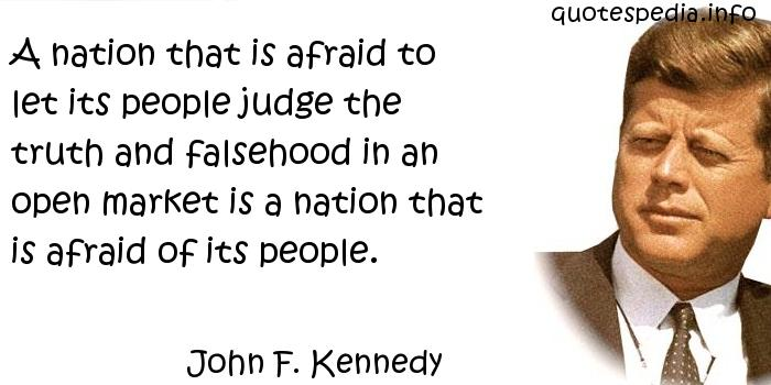 John F Kennedy - A nation that is afraid to let its people judge the truth and falsehood in an open market is a nation that is afraid of its people.