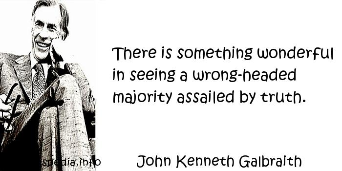 John Kenneth Galbraith - There is something wonderful in seeing a wrong-headed majority assailed by truth.
