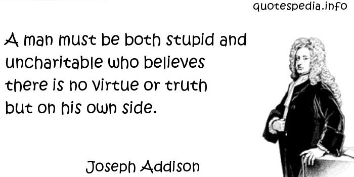 Joseph Addison - A man must be both stupid and uncharitable who believes there is no virtue or truth but on his own side.