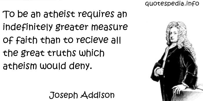 Joseph Addison - To be an atheist requires an indefinitely greater measure of faith than to recieve all the great truths which atheism would deny.