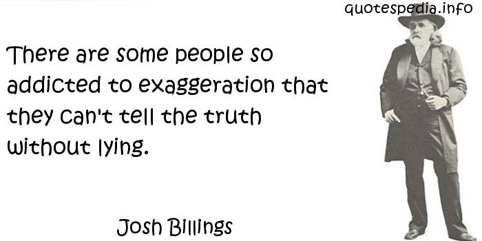 Josh Billings - There are some people so addicted to exaggeration that they can't tell the truth without lying.