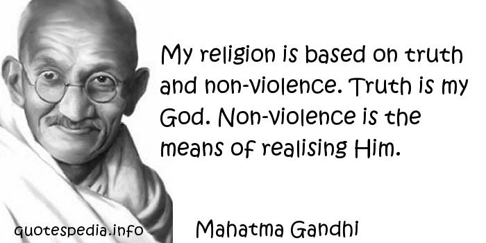 Mahatma Gandhi - My religion is based on truth and non-violence. Truth is my God. Non-violence is the means of realising Him.