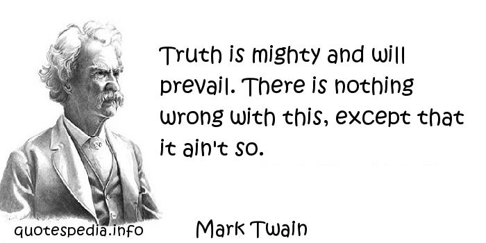 Mark Twain - Truth is mighty and will prevail. There is nothing wrong with this, except that it ain't so.