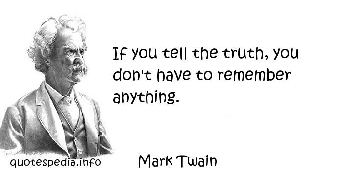 Mark Twain - If you tell the truth, you don't have to remember anything.