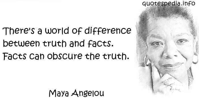 Maya Angelou - There's a world of difference between truth and facts. Facts can obscure the truth.