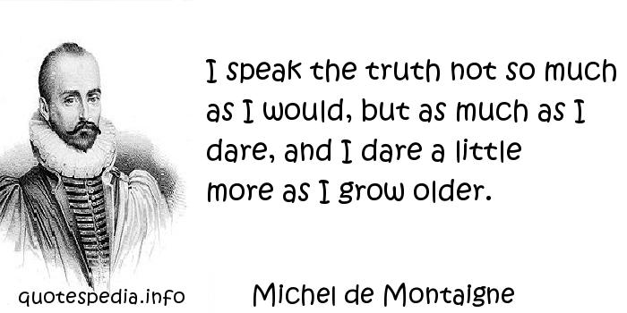 Michel de Montaigne - I speak the truth not so much as I would, but as much as I dare, and I dare a little more as I grow older.