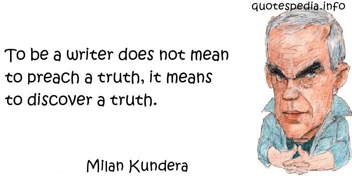 Milan Kundera - To be a writer does not mean to preach a truth, it means to discover a truth.