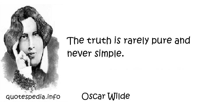 Oscar Wilde - The truth is rarely pure and never simple.