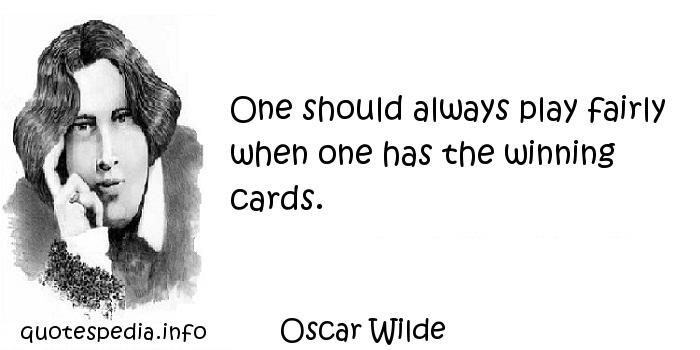 Oscar Wilde - One should always play fairly when one has the winning cards.