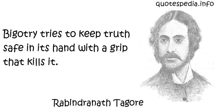 Rabindranath Tagore - Bigotry tries to keep truth safe in its hand with a grip that kills it.