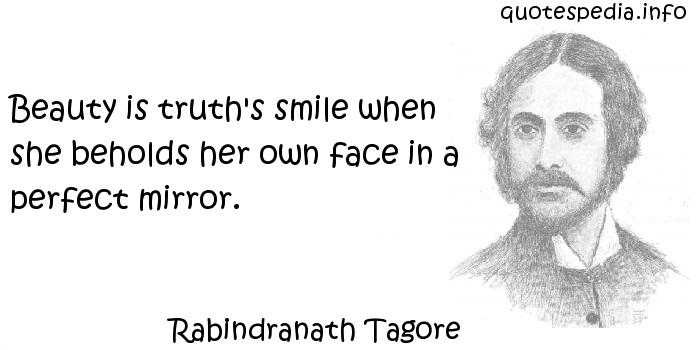 Rabindranath Tagore - Beauty is truth's smile when she beholds her own face in a perfect mirror.