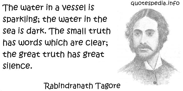 Rabindranath Tagore - The water in a vessel is sparkling; the water in the sea is dark. The small truth has words which are clear; the great truth has great silence.