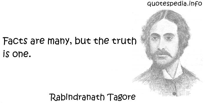 Rabindranath Tagore - Facts are many, but the truth is one.