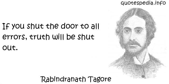 Rabindranath Tagore - If you shut the door to all errors, truth will be shut out.