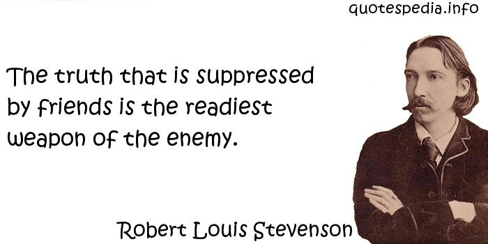 Robert Louis Stevenson - The truth that is suppressed by friends is the readiest weapon of the enemy.