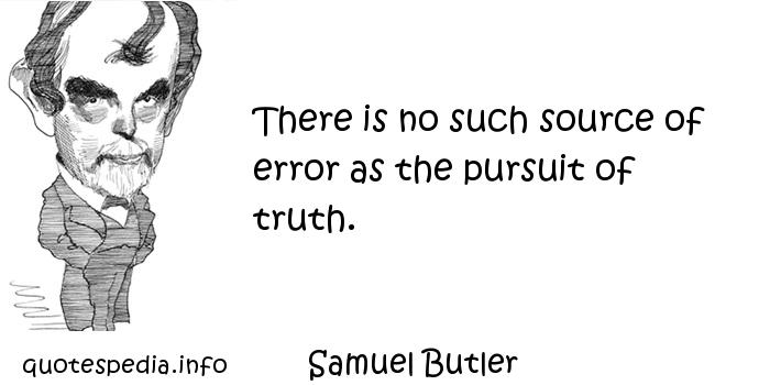 Samuel Butler - There is no such source of error as the pursuit of truth.