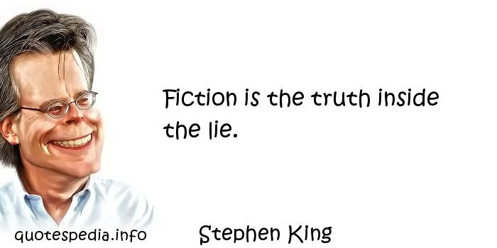 Stephen King - Fiction is the truth inside the lie.