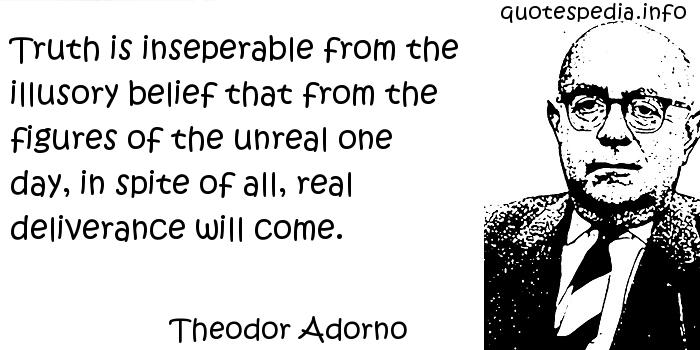 Theodor Adorno - Truth is inseperable from the illusory belief that from the figures of the unreal one day, in spite of all, real deliverance will come.