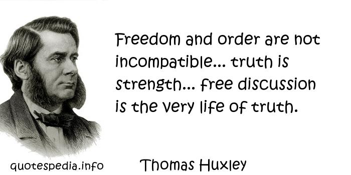 Thomas Huxley - Freedom and order are not incompatible... truth is strength... free discussion is the very life of truth.