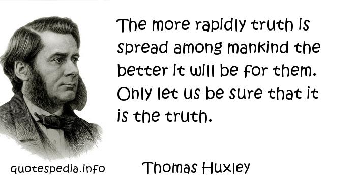 Thomas Huxley - The more rapidly truth is spread among mankind the better it will be for them. Only let us be sure that it is the truth.