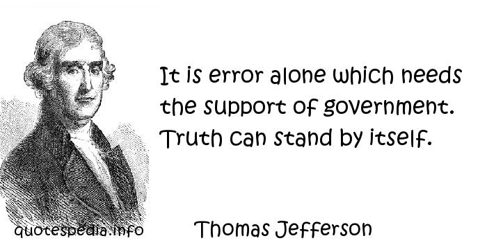 Thomas Jefferson - It is error alone which needs the support of government. Truth can stand by itself.
