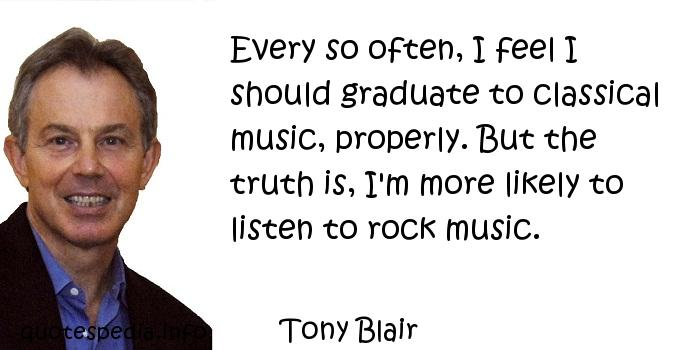 Tony Blair - Every so often, I feel I should graduate to classical music, properly. But the truth is, I'm more likely to listen to rock music.