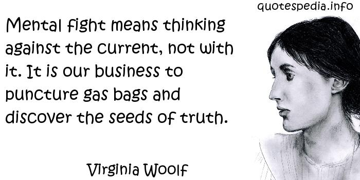 Virginia Woolf - Mental fight means thinking against the current, not with it. It is our business to puncture gas bags and discover the seeds of truth.