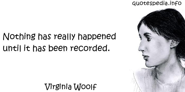 Virginia Woolf - Nothing has really happened until it has been recorded.