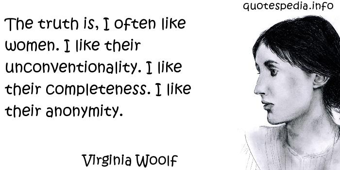 Virginia Woolf - The truth is, I often like women. I like their unconventionality. I like their completeness. I like their anonymity.