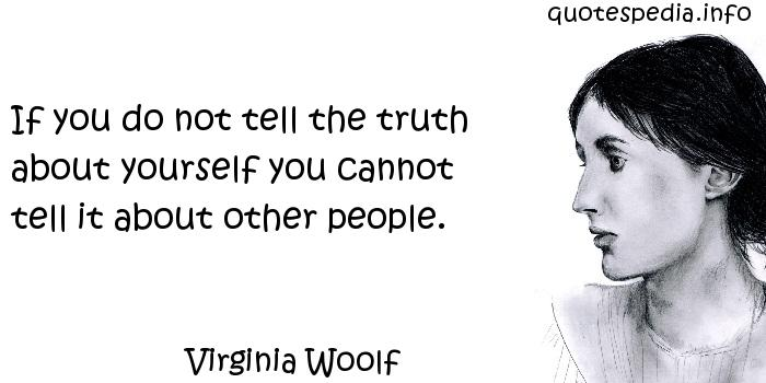 Virginia Woolf - If you do not tell the truth about yourself you cannot tell it about other people.