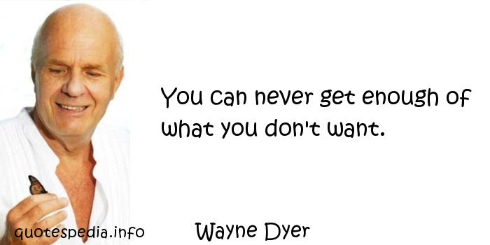Wayne Dyer - You can never get enough of what you don't want.