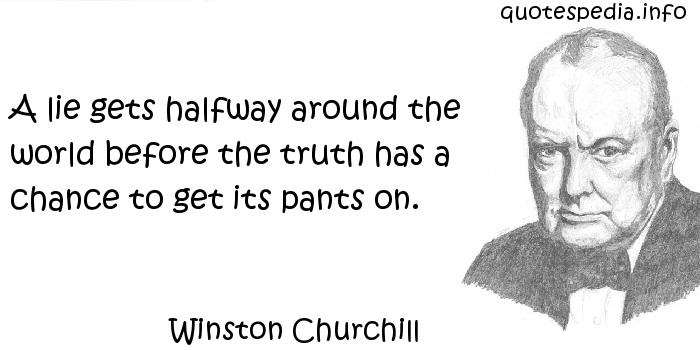 Winston Churchill - A lie gets halfway around the world before the truth has a chance to get its pants on.