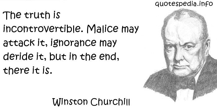 Winston Churchill - The truth is incontrovertible. Malice may attack it, ignorance may deride it, but in the end, there it is.